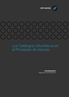 Los catálogos urbanísticos en el Principado de Asturias / Diego Ruiz de la Peña Ruiz (coordinador) ; Salustiano Crespo Rodríguez, José Ramón Fernández Molina ... [et al.] Publicación Oviedo : Ediciones de la Universidad de Oviedo, D.L. 2013
