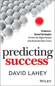 Predicting Success: Evidence-Based Strategies to Hire the Right People and Build the Best Team by David Lahey