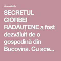 SECRETUL CIORBEI RĂDĂUȚENE a fost dezvăluit de o gospodină din Bucovina. Cu această rețetă nu vei da greș vreodată! Romanian Food, Romanian Recipes, Cooking, Supe, Kitchen, Brewing, Cuisine, Cook