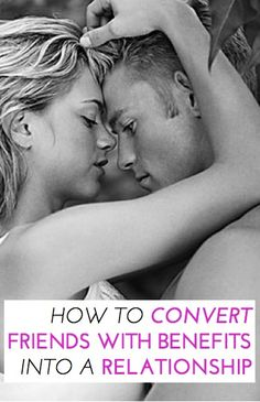 Amazing honest advice from leading relationship experts on what you'd need to do to convert a friends with benefits relationship into a full relationship