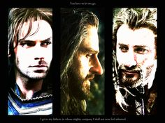 Edit by Luthien Tinuviel. 'You have to let me go. I go to my fathers, in whose mighty company I will not now feel ashamed.' Thorin, Kili, and Fili with a Théoden quote.