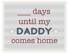 Military printables!!!! ____ days until my daddy (or mommy) comes home!!!! OMG! I love this! Makes a great gift if you aren't in the military!
