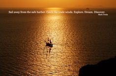 Sail away from the safe harbor. Catch the trade winds. Explore. Dream. Discover.