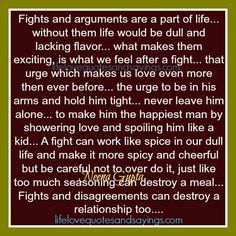 Fights and arguments area part of life… without them life would be dull and lacking flavor… what makes them exciting, is whatwe feel after a fight… that urge which makes us love even more then ever before… the urge to be in his arms and hold him tight… never leave him alone… to …