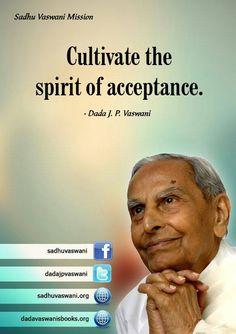 Cultivate the spirit of acceptance. - Dada J.P. Vaswani