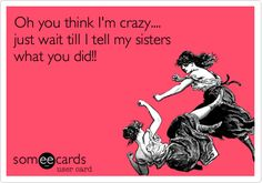 Oh you think I'm crazy.... just wait till I tell my sisters what you did!!