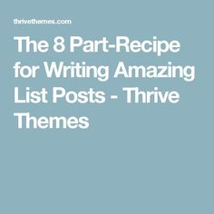The 8 Part-Recipe for Writing Amazing List Posts - Thrive Themes