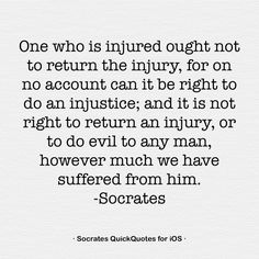One who is injured ought not to return the injury, for on no account can it be right to do an injustice; and it is not right to return an injury, or to do evil to any man, however much we have suffered from him. -Socrates
