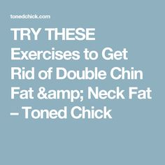 TRY THESE Exercises to Get Rid of Double Chin Fat & Neck Fat – Toned Chick