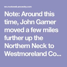 Note: Around this time, John Garner moved a few miles further up the Northern Neck to Westmoreland County near the present village of Kinsale.