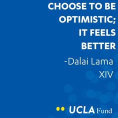 Choose to be optimistic; It feels better. - Dalai Lama XIV www.uclafund.ucla.edu