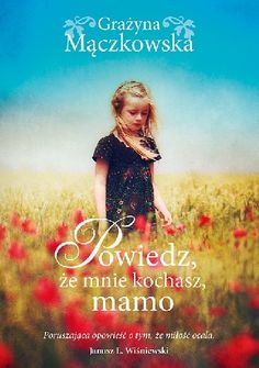 Mączkowska, Grażyna.  Powiedz, że mnie kochasz, mamo /  Warszawa : Akurat, 2015. --  334 s. Books, Movie Posters, Movies, Literatura, Natalia Oreiro, Magick, Polish Language, Livros, 2016 Movies