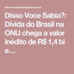 Disso Voce Sabia?: Dívida do Brasil na ONU chega a valor inédito de R$ 1,4 bi e…