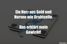 Ein Herz aus Gold und Nerven wie Drahtseile.  Das erklärt mein Gewicht! ... gefunden auf https://www.istdaslustig.de/spruch/910 #lustig #sprüche #fun #spass