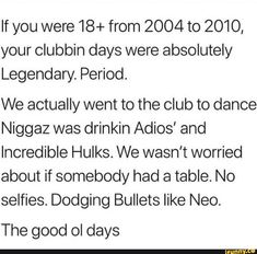 If you were 18+ from 2004 to 2010, your clubbin days were absolutely Legendary. Period. We actually went to the club to dance Niggaz was drinkin Adios' and Incredible Hulks. We wasn't worried about if somebody had a table. No selfies. Dodging Bullets like Neo. The good ol days – popular memes on... #dance #artcreative #10at10 #ifunnycleanup #spicy #ifunnychef #featureme #if #were #days #absolutely #legendary #we #actually #went #dance #drinkin #adios #incredible #hulks #wasnt #worried #pic Funny Dance Memes, Dance Humor, Incredible Hulk, Ol Days, Good Ol, Bullets, Popular Memes, A Table, Selfies