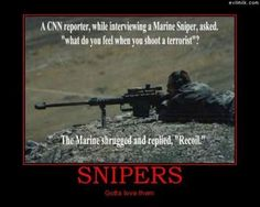 I am an extremely proud daughter and sister of Marine Scout/Snipers. Being a sniper is a hard job, but sometimes loving a sniper is just as hard. With a little understanding, and a whole lot of care in your heart, loving a sniper is an amazing blessing. The pride I have for them is something I'll never lose.