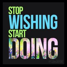 #stopwishing Get up and do it. Wishing is only an idea. Without action, a wish can never come true.