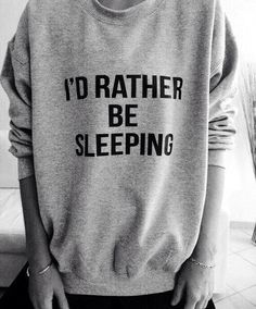 I'd rather be sleeping. me all the time