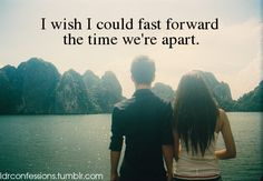 I wish I could fast forward the time we're apart.