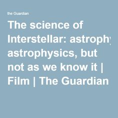 The science of Interstellar: astrophysics, but not as we know it | Film | The Guardian