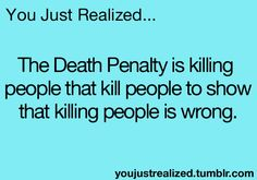 so... it completely defeats the purpose of a death penalty, even though that is the purpose. What? i... dont understand. headache. mind. blown.