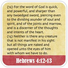 Hebrews 4:12-13 - For the word of God is quick, and powerful, and sharper than any twoedged sword, piercing even to the dividing asunder of soul and spirit, and of the joints and marrow, and is a discerner of the thoughts and intents of the heart. Neither is there any creature that is not manifest in his sight: but all things are naked and opened unto the eyes of him with whom we have to do.