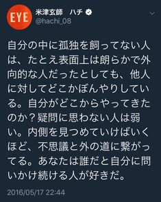 ・ たかだか25,6だった若者に、 どきっとさせられる。 自分は何者か、なぜそこにいるのか。 考えることをやめたら、 自分はすぐに消えてなくなりそうだ。 この人を好きになった理由がわかった気がする。 #米津玄師 #一生ついて行きます #確実にわたしの方が先に逝くけど^_^ Words Quotes, Wise Words, Twitter T, Japanese Quotes, Motivational Quotes, Inspirational Quotes, Positive Words, Powerful Words, Beautiful Words
