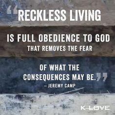 """Reckless living is full of obedience to God that removes the fear of what the consequences may be."" ~Jeremy Camp"