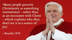 'Many people perceive Christianity as something institutional - rather than as an encounter with Christ - which explains why they don't see it as a source of joy' - Benedict XVI. From blog on the joy of the Catholic Church … http://corjesusacratissimum.org/2010/03/this-joy/