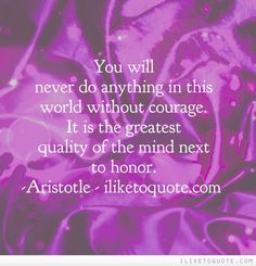 You will never do anything in this world without courage. It is the greatest quality of the mind next to honor