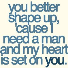 You better shape up, cause I need a man and my heart is set on you..