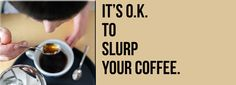 It's O.K. to slurp your coffee. Slurping coffee during  coffee cupping is actually the preferred method.