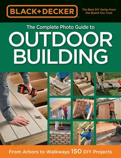 & Decker the Complete Photo Guide to Outdoor Building: From Arbors to Walkways: 150 DIY Projects