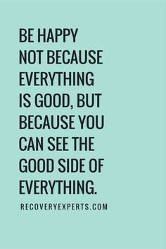"""Be happy not because everything is good, but because you can see the good side of everything."""