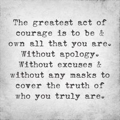 The greatest act of courage is to be & own all that you are. Without apology. Without excuses & without any masks to cover the truth of who you are.