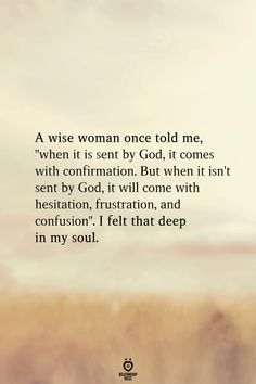 A wise woman once told me when it is sent by God it comes with confirmation. But when it isnt sent by God it will come with hesitation frustration and confusion. I felt that deep in my soul. - Graco - Ideas of Graco Old Soul Quotes, Now Quotes, Quotes About God, True Quotes, Words Quotes, Quotes To Live By, Funny Quotes, Change Quotes, Quotes On Grace