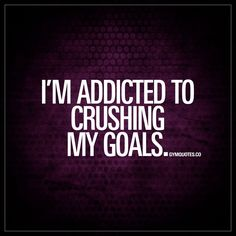 """I'm addicted to crushing my goals."" 