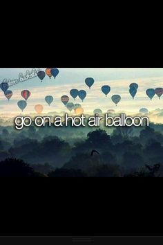 Ride in a hot air balloon- I've been in one but it was still tied to the ground