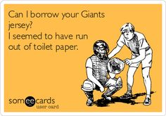 Can I borrow your Giants jersey? I seemed to have run out of toilet paper.