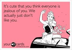 True story...not jealous just don't like you.