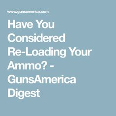 Have You Considered Re-Loading Your Ammo? - GunsAmerica Digest