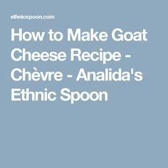 How to Make Goat Cheese Recipe - Chèvre - Analida's Ethnic Spoon
