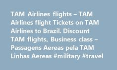 TAM Airlines flights – TAM Airlines flight Tickets on TAM Airlines to Brazil. Discount TAM flights, Business class – Passagens Aereas pela TAM Linhas Aereas #military #travel http://travel.remmont.com/tam-airlines-flights-tam-airlines-flight-tickets-on-tam-airlines-to-brazil-discount-tam-flights-business-class-passagens-aereas-pela-tam-linhas-aereas-military-travel/  #airline flight # TAM Linhas aereas is Brazil and also Latin America s largest carrier with hundreds of daily flights inside…