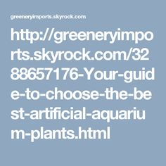 http://greeneryimports.skyrock.com/3288657176-Your-guide-to-choose-the-best-artificial-aquarium-plants.html