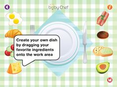 Baby-Chef ($0.00, 1.99 for full version) create your favorite meal. It is designed for children aged 2+ years old.     HOW TO PLAY: Just choose your desired meal from the main menu, and create your own dish by dragging your favorite ingredients onto the work area.