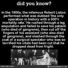 Dr. Liston operated 'in an era prior to anaesthetics, when speed made a difference in terms of pain and survival.' Liston is describe as 'the fastest knife in the West End'. In his second most famous operation, he amputated the leg in 2 1⁄2 minutes, but in his enthusiasm, the patient's testicles as well. It's not really funny, but it's still making me laugh...