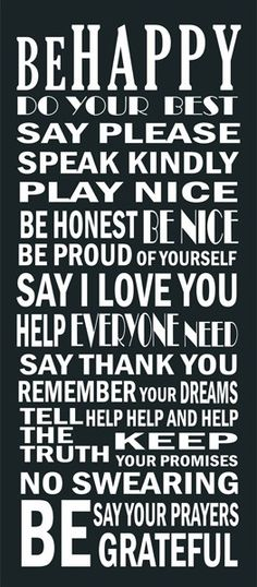 Be Happy, Do your best, Say please, Speak kindly, Play nice, Be honest, Be nice, Be proud of yourself, Say I love you, Help everyone, Need, Say thank you, Remember your dreams, Tell the truth, Help, help, and help, Keep your promises, No swearing, Say your prayers, Be grateful.
