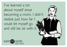 I've learned a lot about myself since becoming a mom. I didn't realize just how far I could let myself go and still be ok with it.