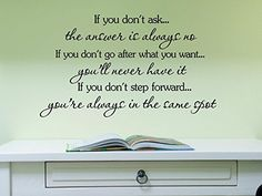 If you don't ask, the answer is always no. If you don't go after what you want, you'll never have it. If you don't step forward, you're always in the same spot. Vinyl wall art Inspirational quotes and saying home decor decal sticker steamss Decalgeek http://www.amazon.com/dp/B0057SLLHG/ref=cm_sw_r_pi_dp_cIp5vb18GKB5X