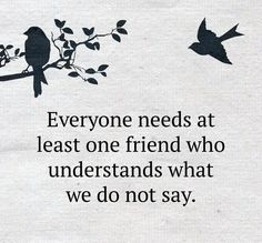 Everyone needs at least one friend who understands what we do not say.